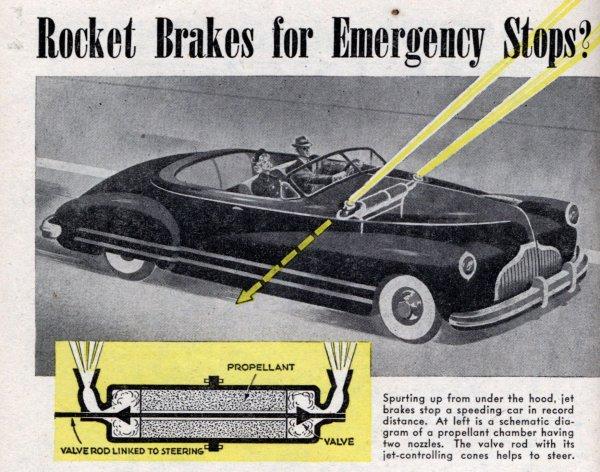Още през 40-те години няколко американски компании започнаха да проучват възможността да използват ракети за аварийно спиране на автомобилите. При тестовете те, вградени в предния капак и с насочени напред и нагоре струи, даваха до 2g спирачна сила - много окуражаващ показател. Проблем се оказа обаче безопасността, и така идеята беше изоставена. В наши дни при наличието на компютри и радари в автомобилите такава система на практика би предотвратила огромна част от ударите отзад.